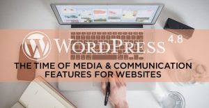 WordPress 4.8 - The time of Media & Communication Features for Websites