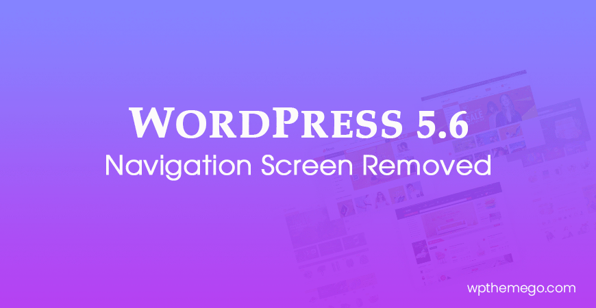 WordPress 5.6: Navigation Screen Removed from Release Features
